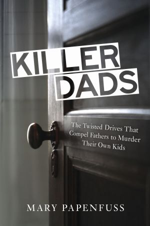 "Read This: ""Killer Dads: The Twisted Drives That Compel Fathers to Murder Their Own Kids"" by Mary Papenfuss (Prometheus Books, 2013), $19, 271 pages - Courtesy image"