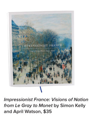 Impressionist France: Visions of Nation from Le Gray to Monet by Simon Kelly and April Watson, $35