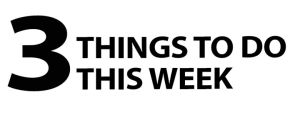 3 Things to do this week