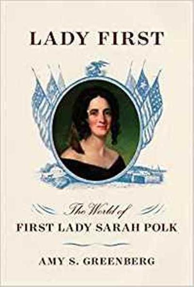 """""""Lady First: The World of First Lady Sarah Polk"""", by Anne Greenberg,"""