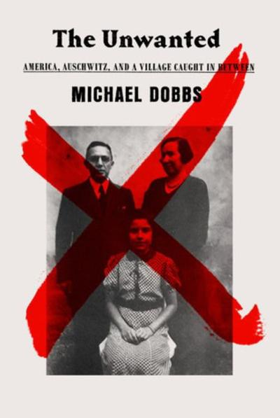 """The Unwanted: America, Auschwitz, and A Village Caught in Between,"""" by Michael Dobbs"""