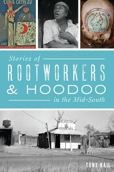 Stories of Rootworkers and Hoodoo in the Mid-South, by Tony Kail