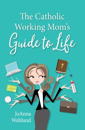 'The Catholic Working Mom's Guide to Life' by JoAnna Wahlund