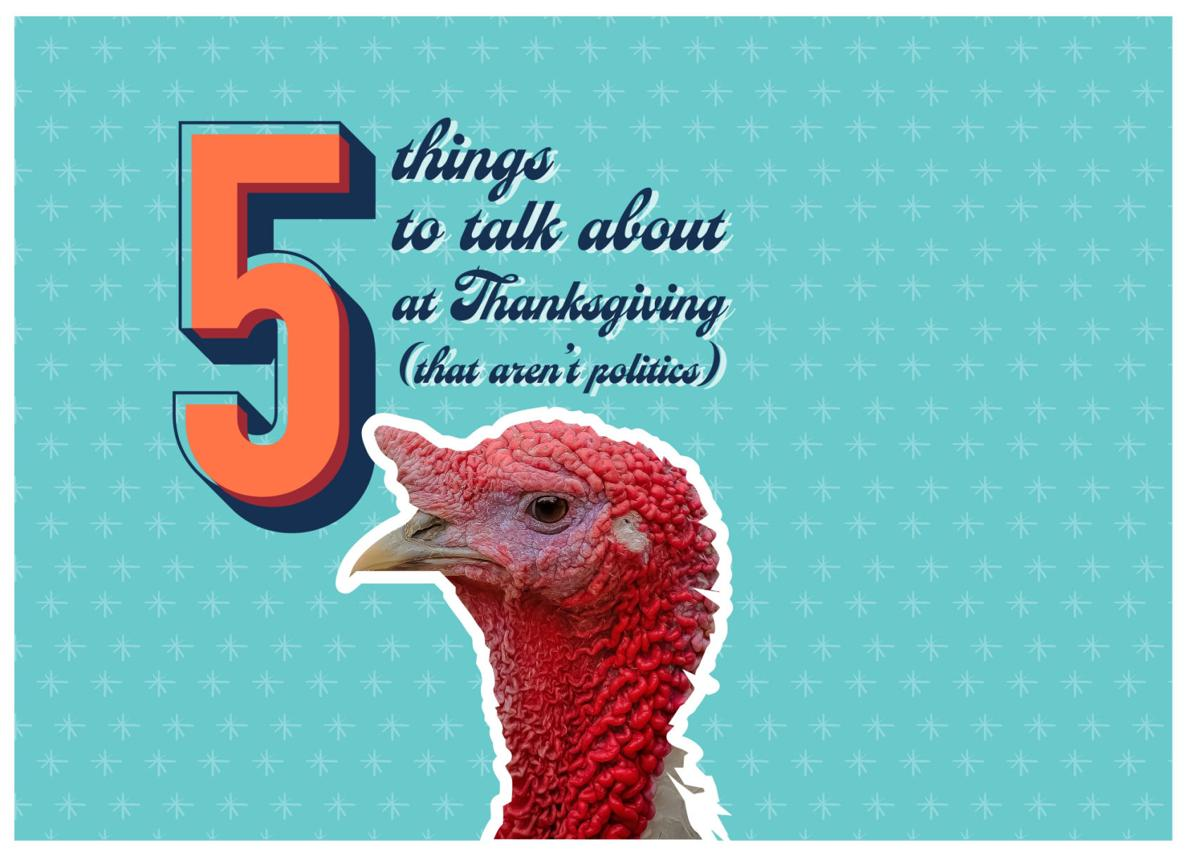 5 things to talk about at Thanksgiving that aren't politics