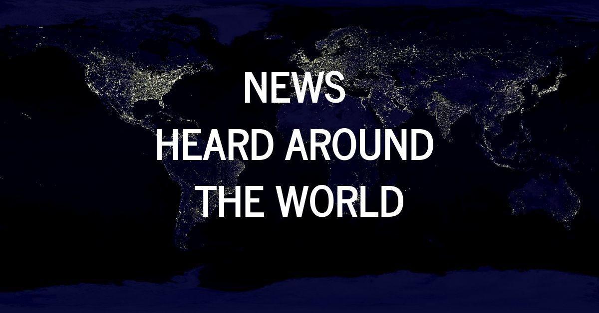 NEWS HEARD ROUND THE WORLD.jpg