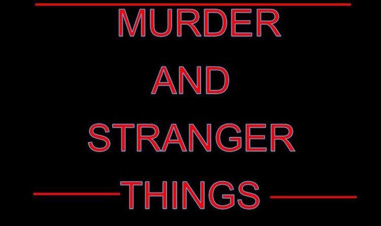 Murder And Stranger Things