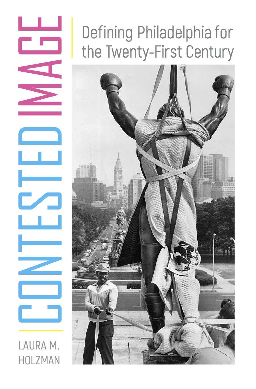 Contested Image: Defining Philadelphia for the Twenty-First Century by Laura Holzman