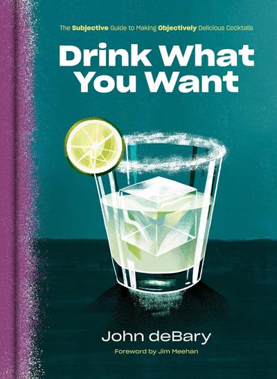 """""""Drink What You Want: The Subjective Guide to Making Objectively Delicious Cocktails"""""""