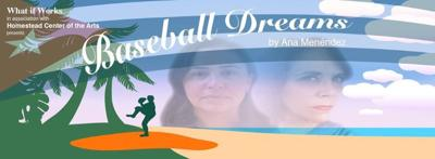 "Miami-based Ana Menendez has collaborated with What If Works, to bring an evocative tale, ""Baseball Dreams"", to the stage of the Seminole Theatre in Homestead."