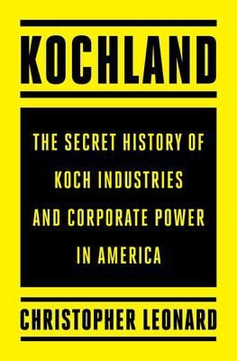 """""""Kochland: The Secret History of Koch Industries and Corporate Power in America"""" by Christopher Leonard (copy)"""