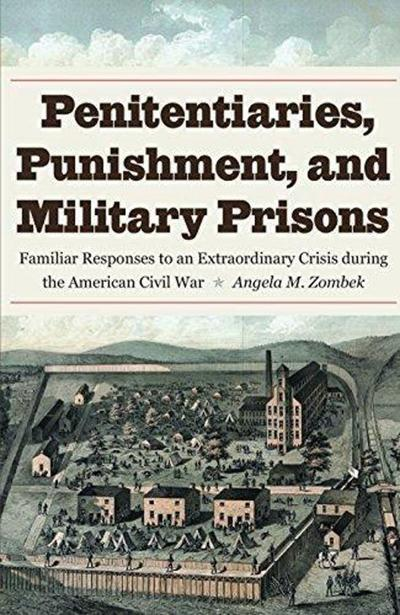 """""""A World Unto Itself"""" Penitentiaries, Punishment, and Military Prisons: Familiar Responses to an Extraordinary Crisis During the American Civil War"""