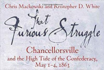 """""""That Furious Struggle: Chancellorsville and the High Tide of the Confederacy, May 1-4, 1863"""""""